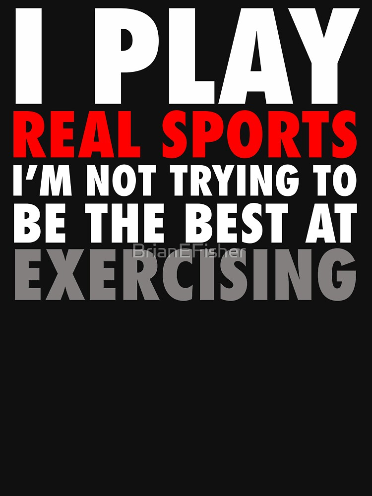 I Play Real Sports by BrianEFisher