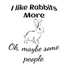 I Like Rabbits more - Ok, maybe some people by tribbledesign