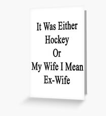 It Was Either Hockey Or My Wife I Mean Ex-Wife  Greeting Card