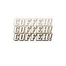 COFFEH! COFFEH! COFFEH! by Tee Brain Creative