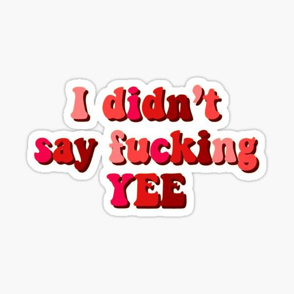 I didn't say fucking yee Sticker