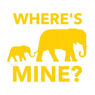 Where's Mine Cute and Funny Elephant Meme Design by ockshirts
