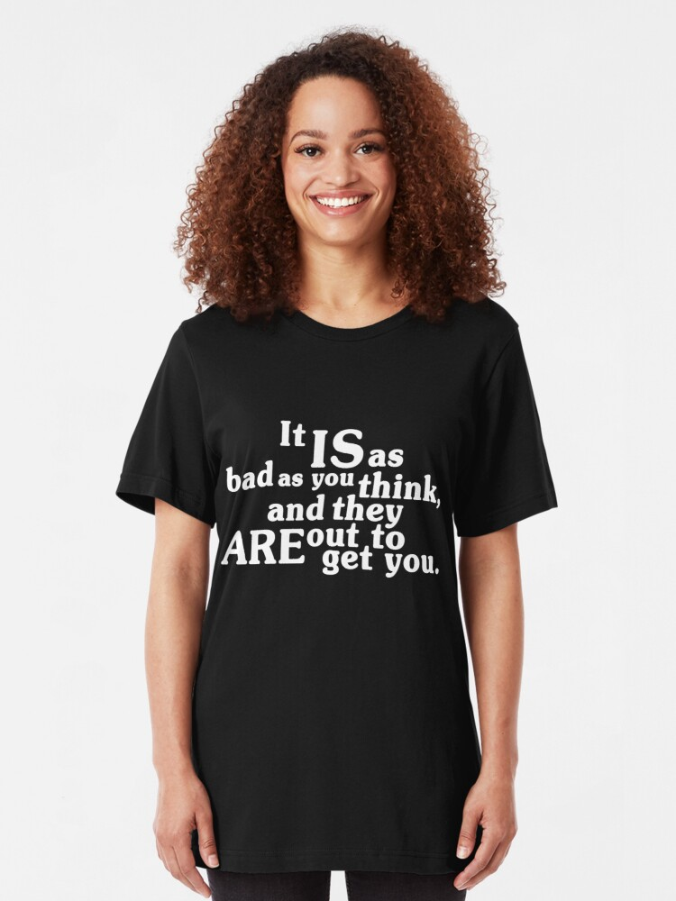 Alternate view of It IS as bad as you think, and they ARE out to get you.  Slim Fit T-Shirt