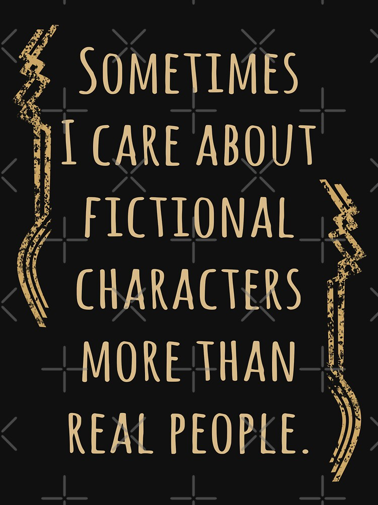 sometimes I care about fictional characters more than real people | Women's T-Shirt
