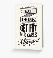 Eat, drink, get fat - who cares, you are married! Greeting Card
