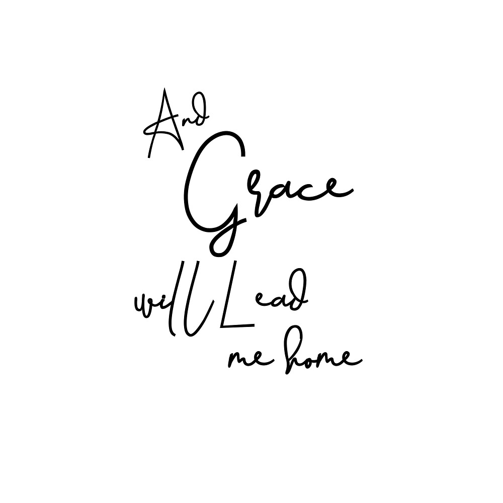 And Grace Will Lead Me Home Lyric Quote By Motivateme Redbubble
