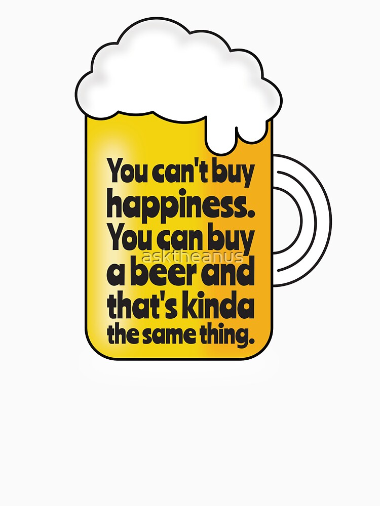 Beer Proves You Can buy Happiness. by asktheanus