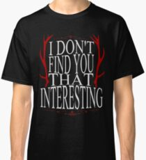I don't find you that interesting.  Classic T-Shirt