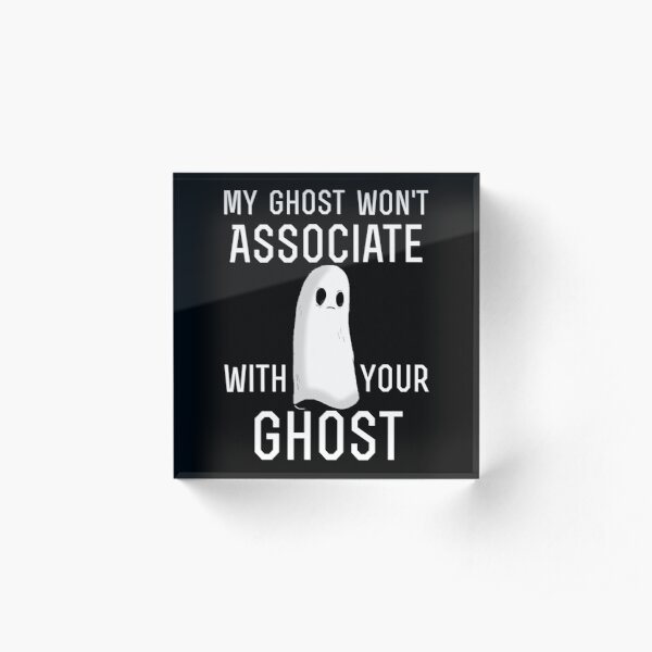 my ghost won't associate with your ghost Acrylic Block