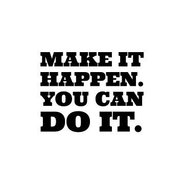 Make it happen. You can do it. by IdeasForArtists