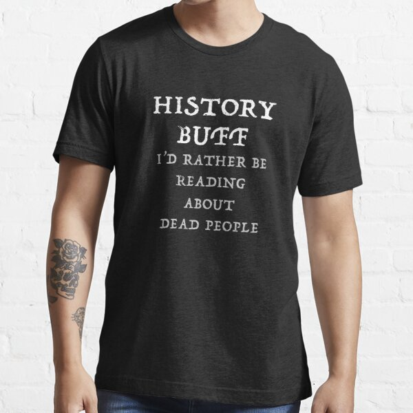 History Buff I'd Rather Be Reading About Dead People  Essential T-Shirt