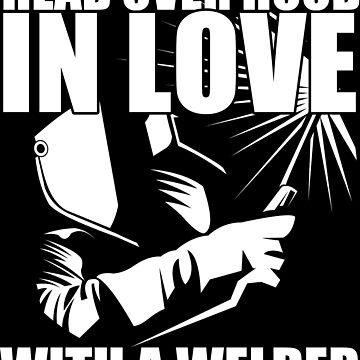 Welder Partner Funny Design - Head Over Hood In Love With A Welder by kudostees