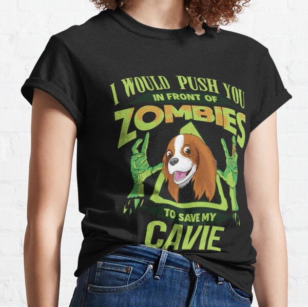 I Would Push You In Front Of Zombies To Save My Cavalier King Charles Spaniel - Funny Zombie Cavalier King Charles Spaniel Classic T-Shirt