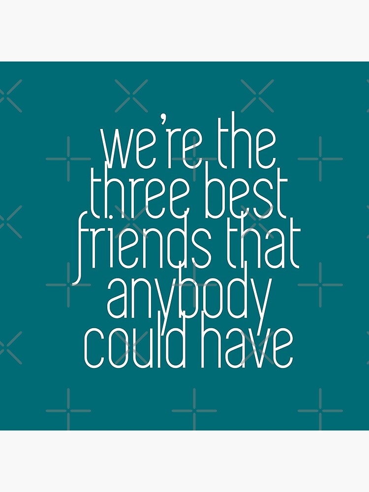 We're the three best friends that anybody could have by Primotees