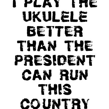 I Play Ukulele Better Than President Can Run Country by greatshirts