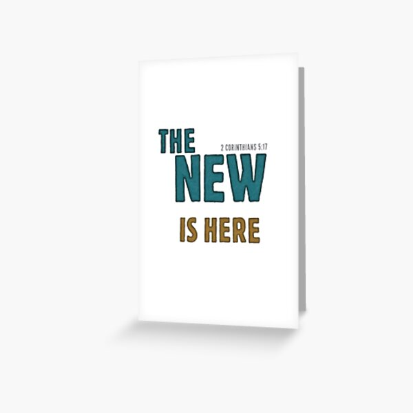 The new is here - 2 Corinthians 5:17 Greeting Card