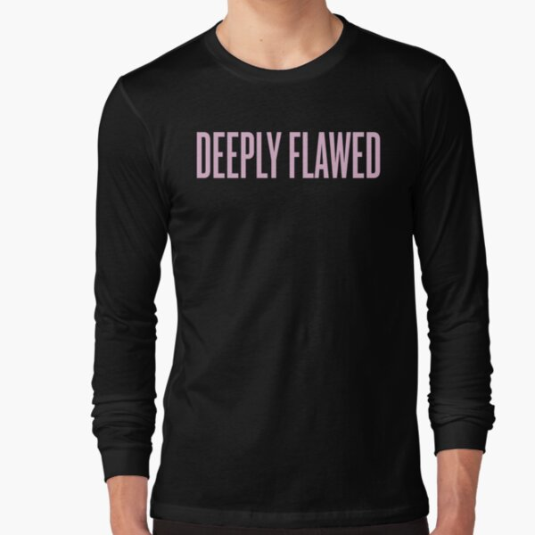 Deeply Flawed Long Sleeve T-Shirt