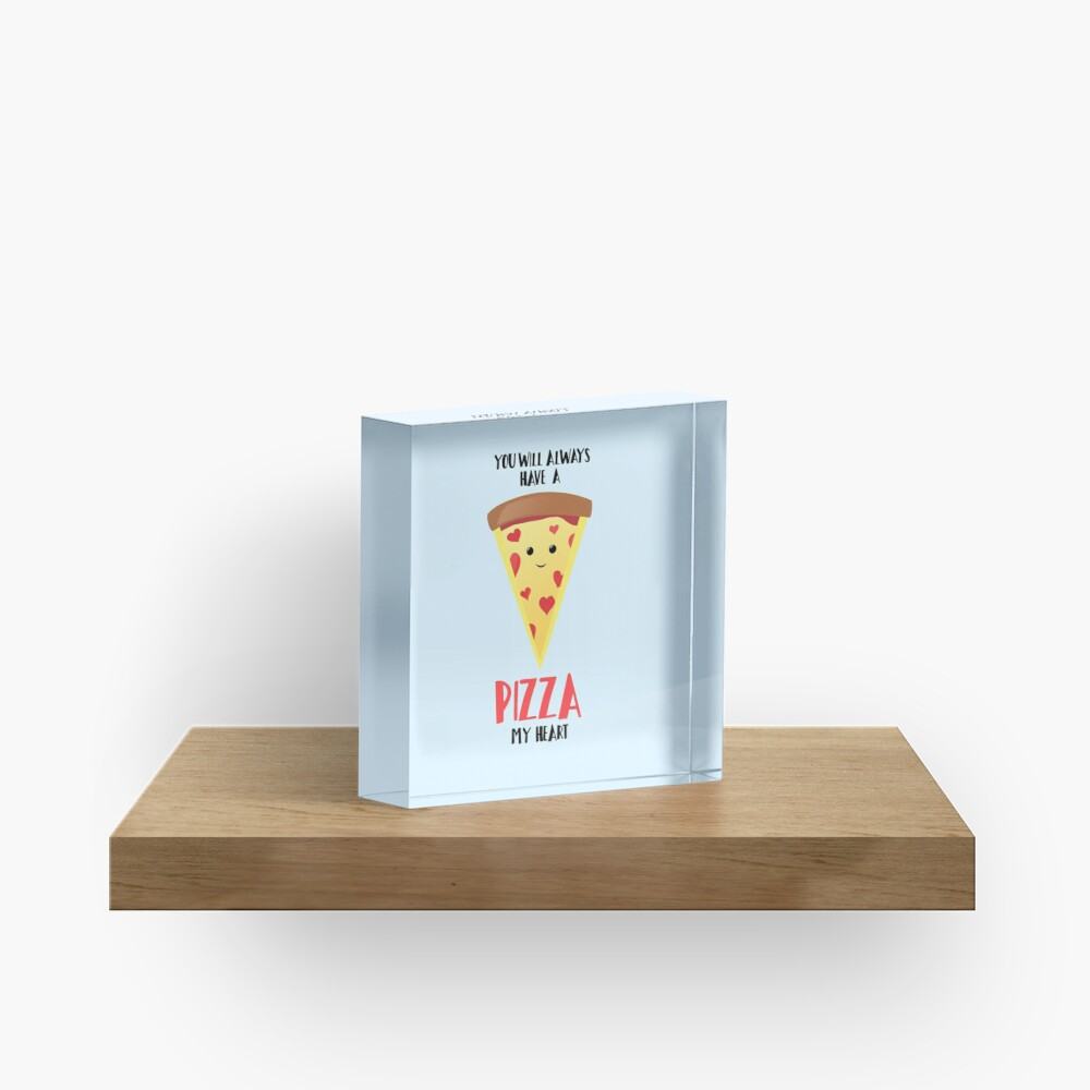 Pizza - You will always have a PIZZA my heart Acrylic Block