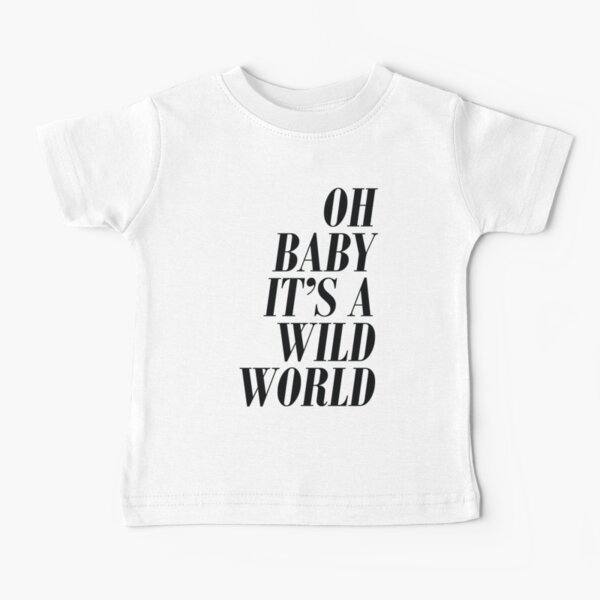 Oh baby it's a wild world Baby T-Shirt