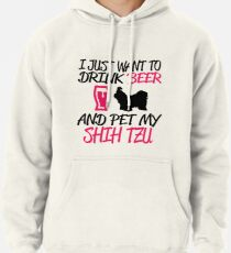 I just want to drink beer and pet my shih tzu. Pullover Hoodie