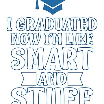 I Graduated Now I'm Like Smart And Stuff by TrendJunky