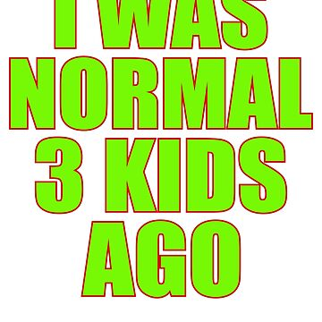 I Was Normal 3 Kids Ago by TrendJunky