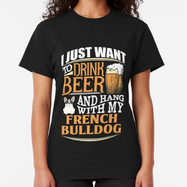 I Just Want To Drink Beer And Hang With  My French Bulldog - Funny French Bulldog Beer Lover Classic T-Shirt