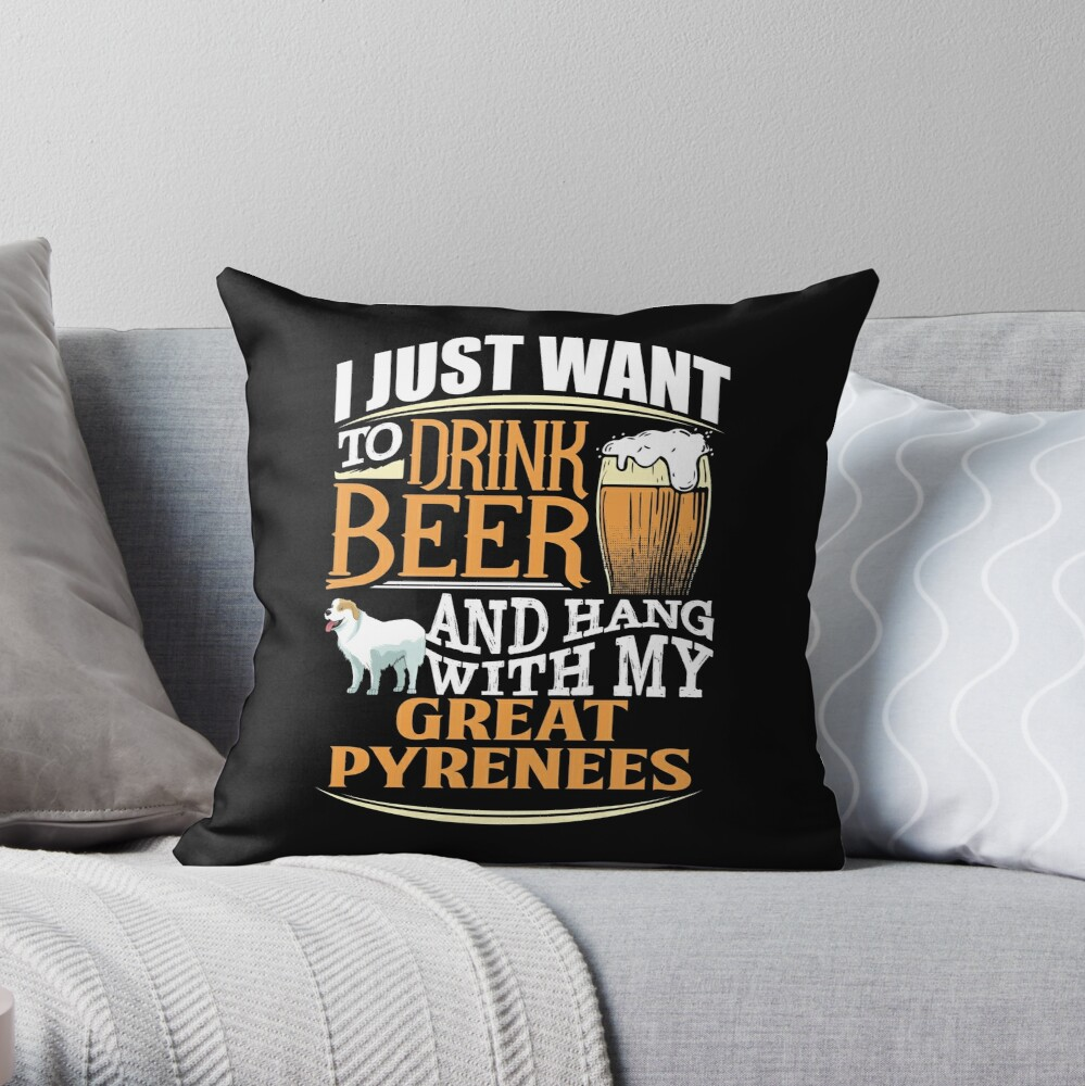 I Just Want To Drink Beer And Hang With  My Great Pyrenees - Funny Great Pyrenees Beer Lover Throw Pillow