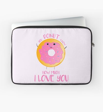 You DONUT know how much I love you T Shirt Laptop Sleeve
