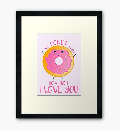 You DONUT know how much I love you T Shirt Framed Print
