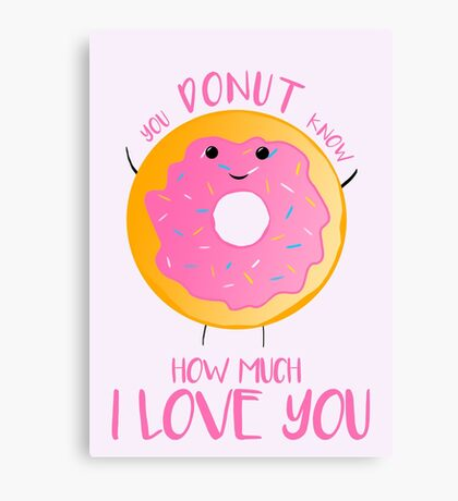 You DONUT know how much I love you T Shirt Canvas Print