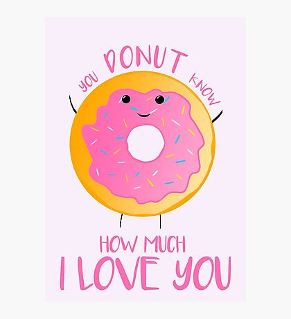 You DONUT know how much I love you T Shirt Photographic Print