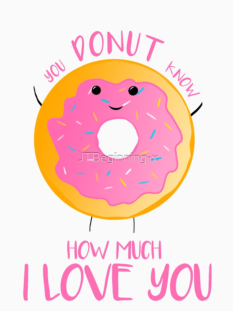 You DONUT know how much I love you T Shirt by JTBeginning-x