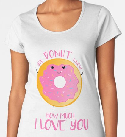 You DONUT know how much I love you T Shirt Premium Scoop T-Shirt
