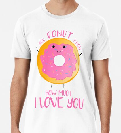You DONUT know how much I love you T Shirt Premium T-Shirt