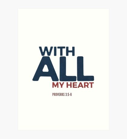 With all my heart - Proverbs 3:5-6 Art Print