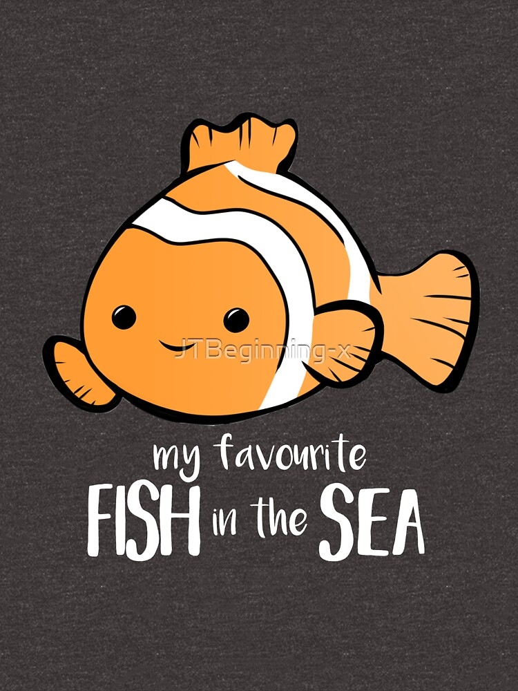 My favourite FISH in the sea - Pun - Anniversary - Birthday - Fish Pun - Clownfish by JTBeginning-x