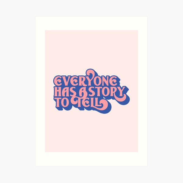 Everyone Has A Story To Tell Art Print
