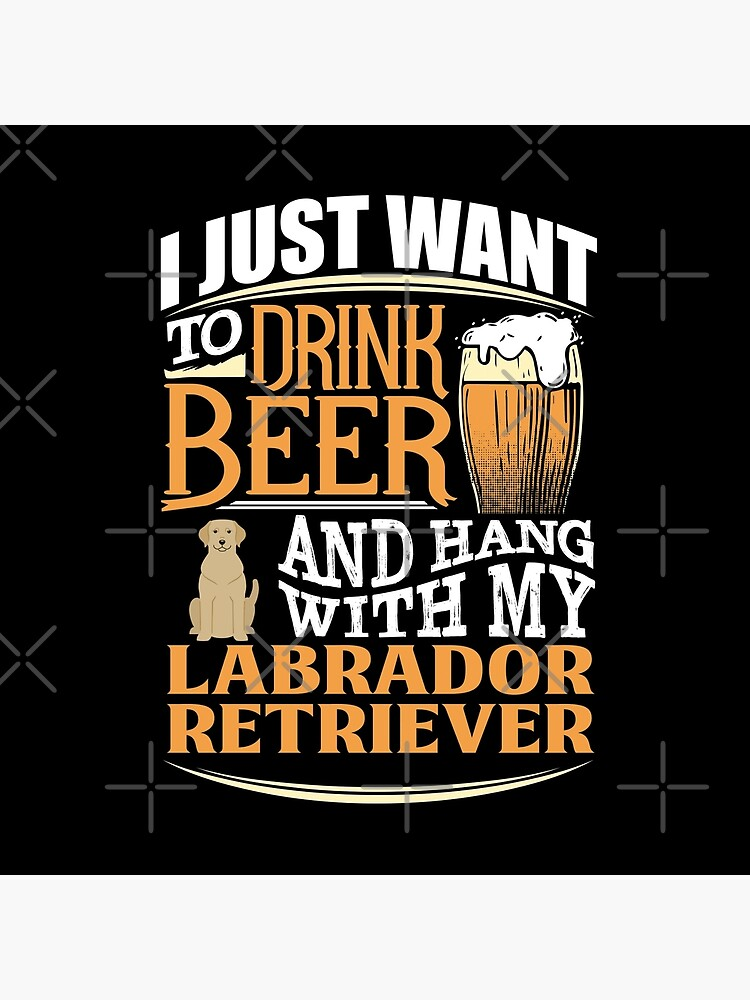 I Just Want To Drink Beer And Hang With  My Labrador Retriever - Funny Labrador Retriever Beer Lover by dog-gifts