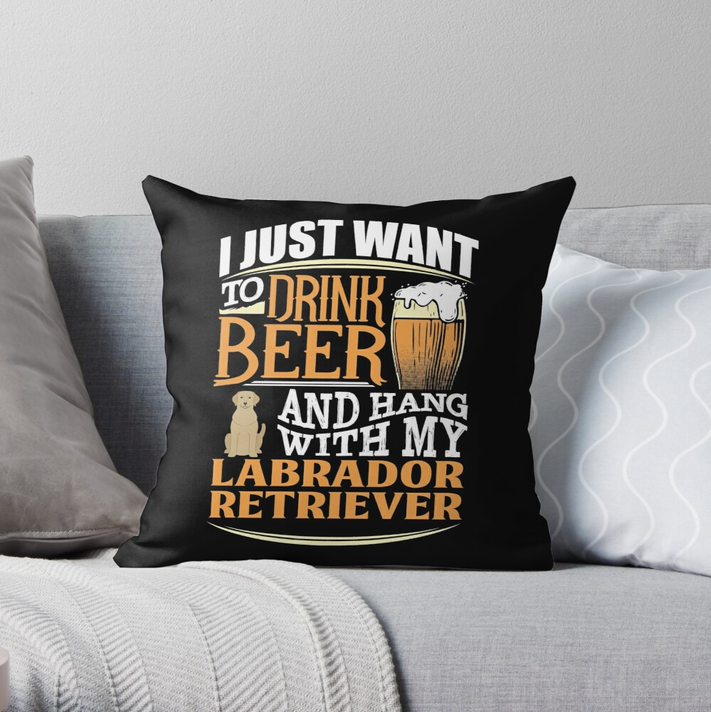 I Just Want To Drink Beer And Hang With  My Labrador Retriever - Funny Labrador Retriever Beer Lover Throw Pillow