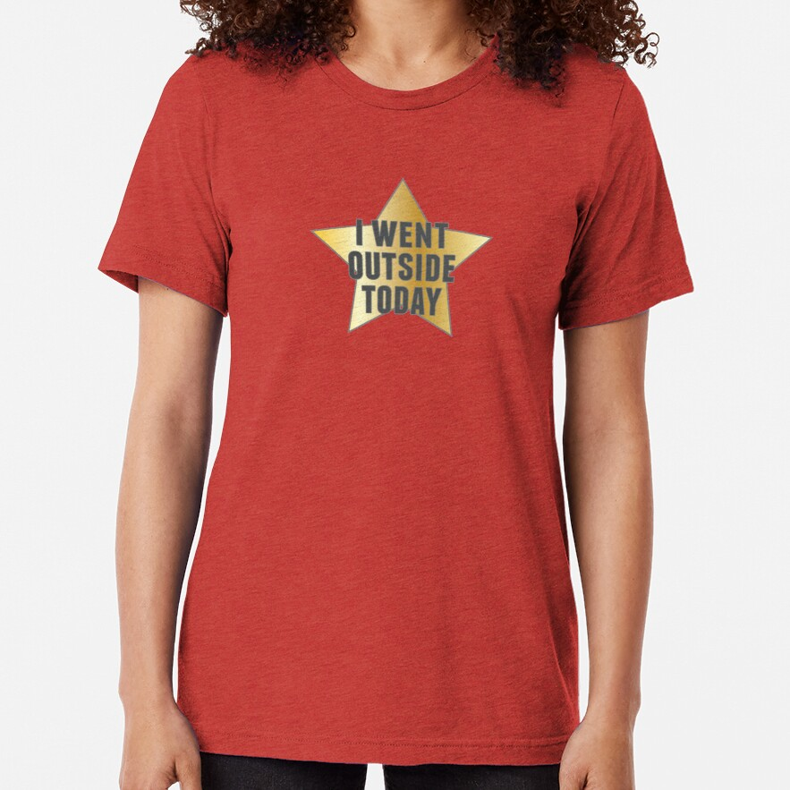 I Went Outside Today Tri-blend T-Shirt