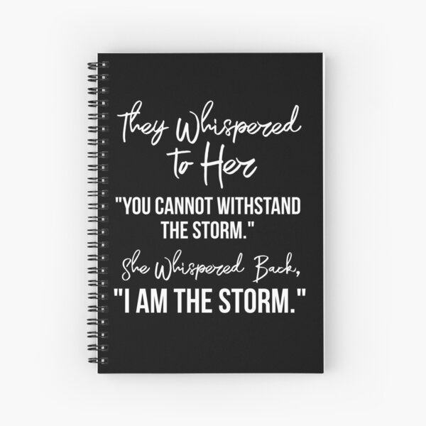 """They Whispered To Her, """"You Cannot Withstand The Storm."""" She Whispered Back, """"I Am The Storm"""" [White Text Inspirational Quote] Spiral Notebook"""