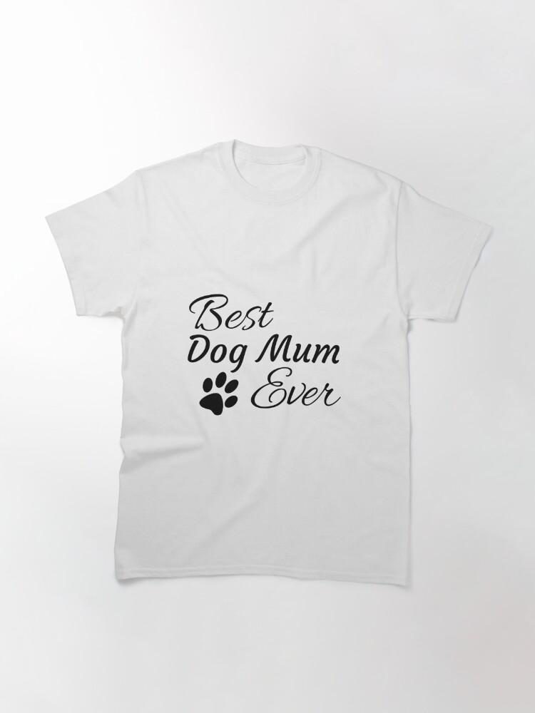 Alternate view of Best Dog Mum Ever Classic T-Shirt