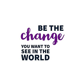 Be the change you want to see in the world by IdeasForArtists