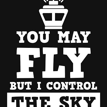 Air Traffic Controller - You May Fly But I Control The Sky  by jaygo