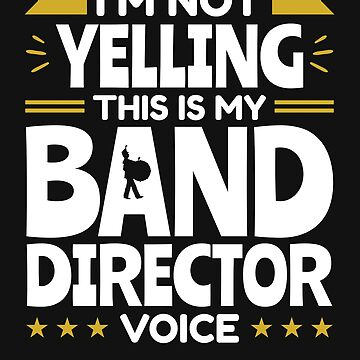 I'm Not Yelling This Is My Band Director Voice by jaygo