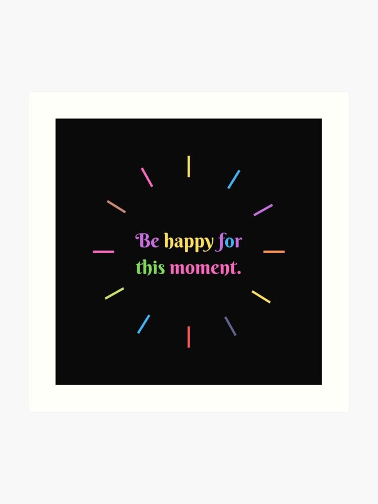 Be happy for this moment, short quotes, sticker packs, gift ideas, positive  words | Art Print
