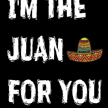 I'm The Juan For You - Funny Cinco De Mayo T Shirts by greatshirts