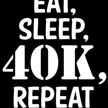 Eat, sleep, 40K, repeat by geektradingco