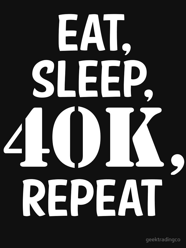 Eat, sleep, 40K, repeat by geektradingco